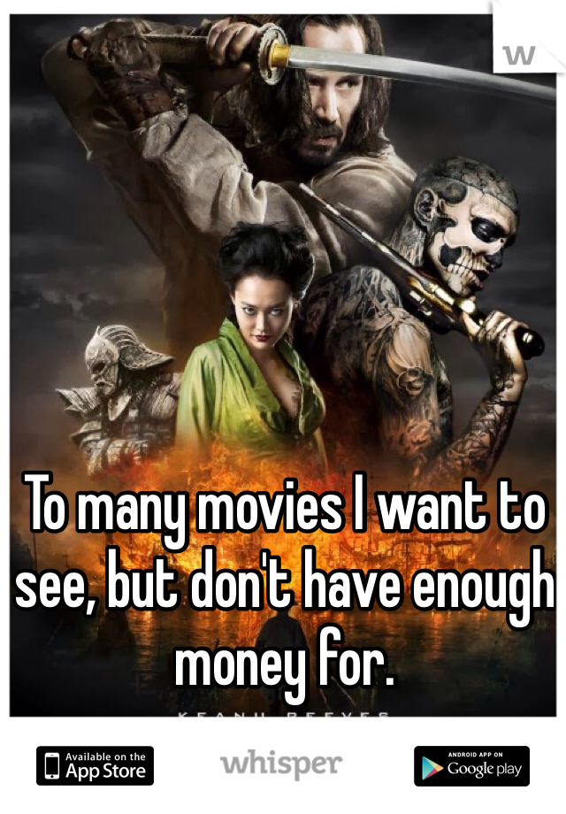 To many movies I want to see, but don't have enough money for.