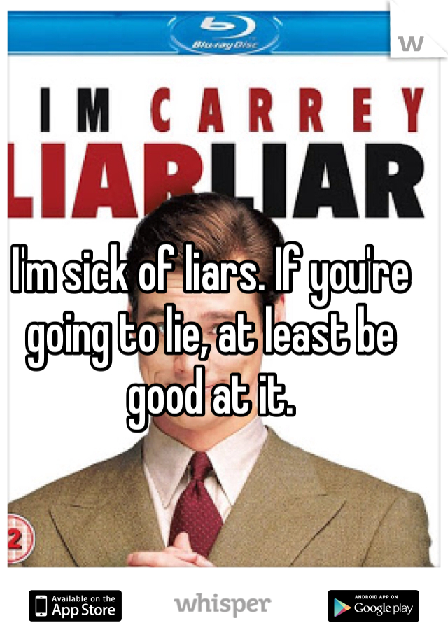 I'm sick of liars. If you're going to lie, at least be good at it.