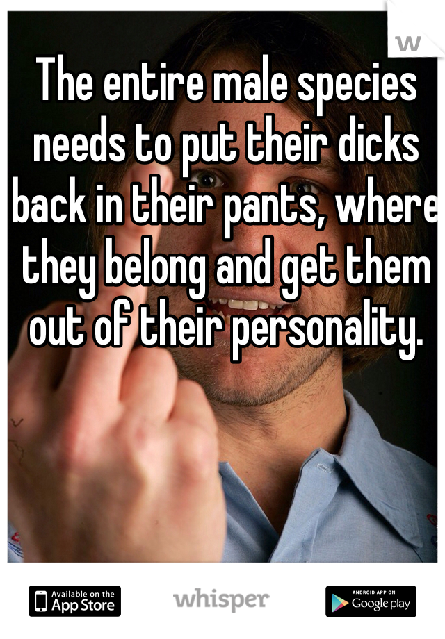 The entire male species needs to put their dicks back in their pants, where they belong and get them out of their personality.