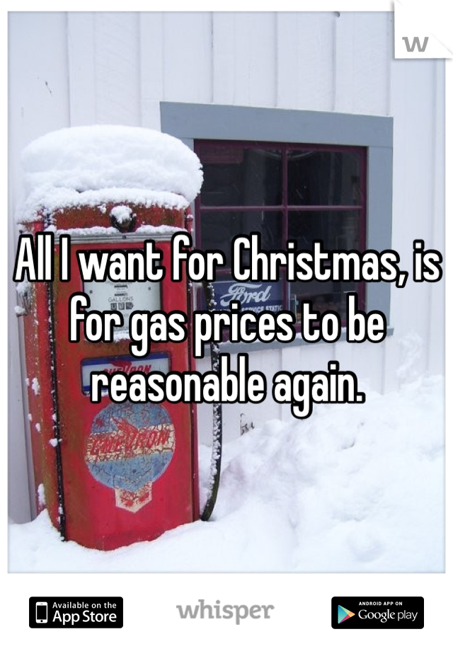 All I want for Christmas, is for gas prices to be reasonable again.