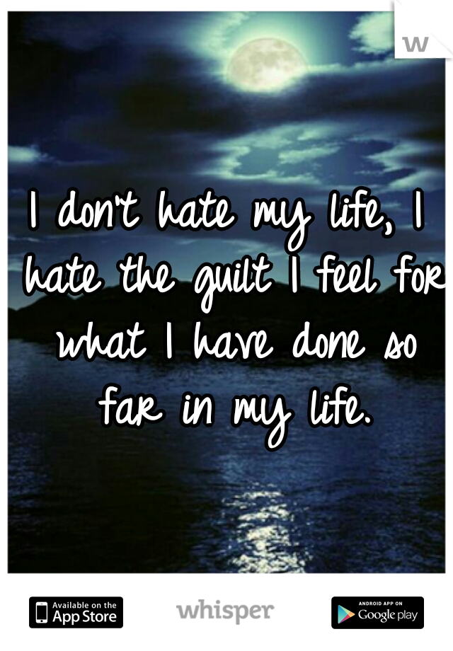 I don't hate my life, I hate the guilt I feel for what I have done so far in my life.