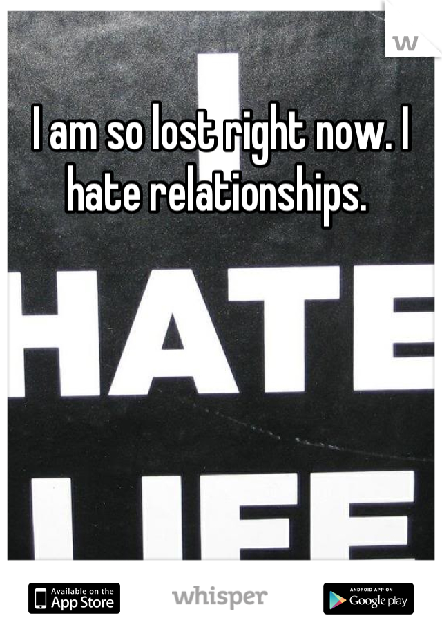 I am so lost right now. I hate relationships.