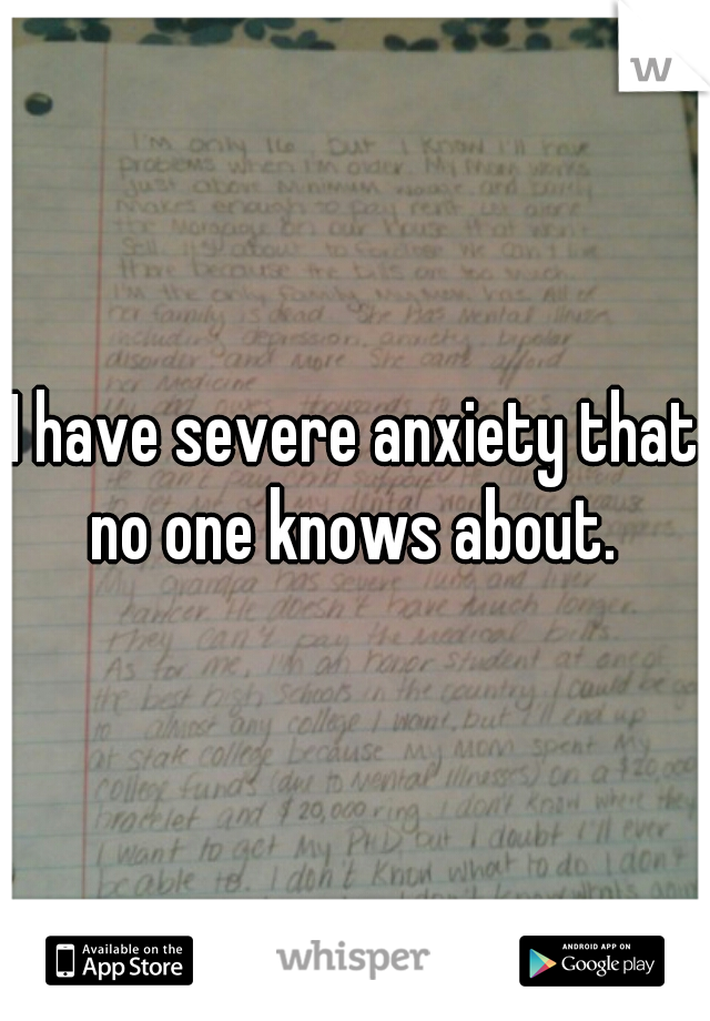I have severe anxiety that no one knows about.