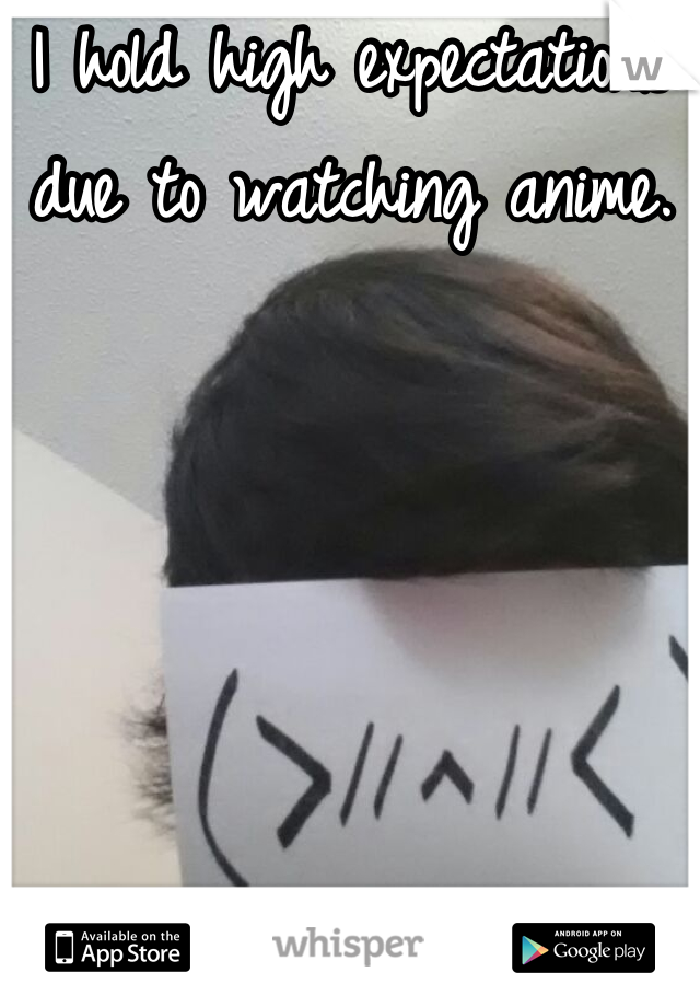I hold high expectations due to watching anime.