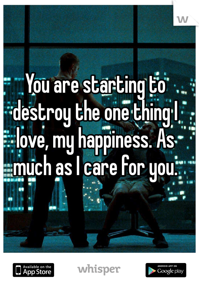 You are starting to destroy the one thing I love, my happiness. As much as I care for you.