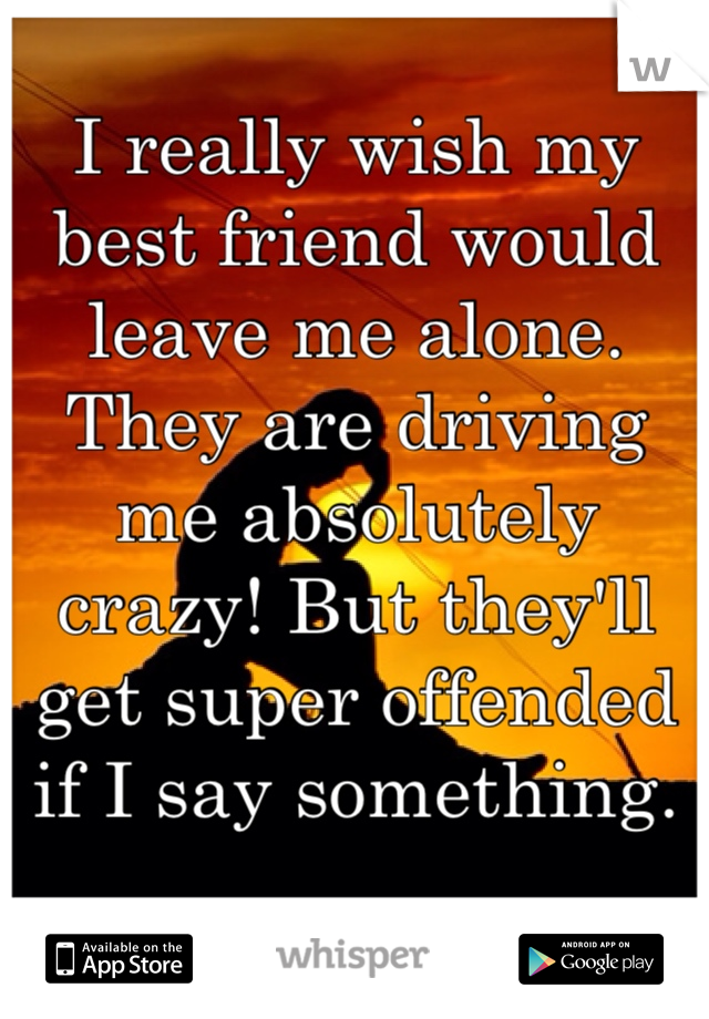 I really wish my best friend would leave me alone. They are driving me absolutely crazy! But they'll get super offended if I say something.
