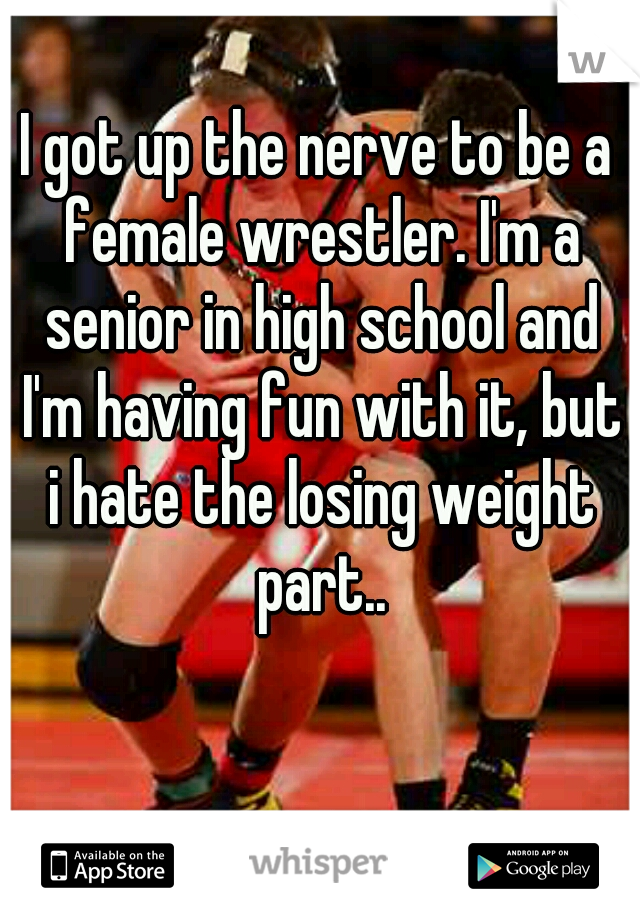 I got up the nerve to be a female wrestler. I'm a senior in high school and I'm having fun with it, but i hate the losing weight part..