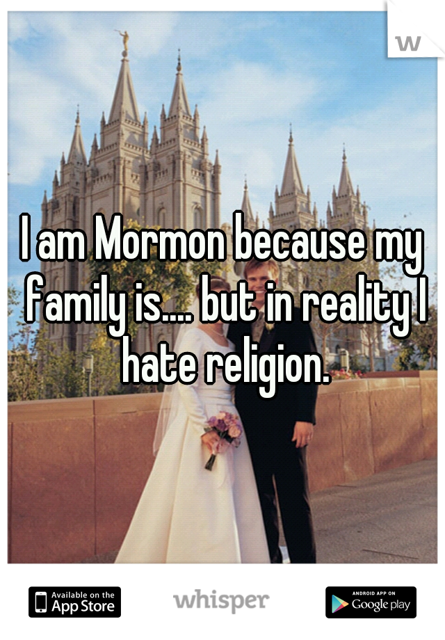 I am Mormon because my family is.... but in reality I hate religion.