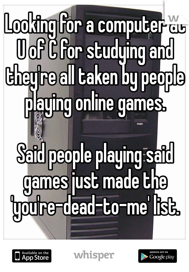 Looking for a computer at U of C for studying and they're all taken by people playing online games.   Said people playing said games just made the 'you're-dead-to-me' list.