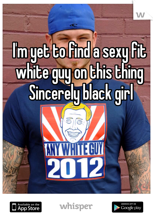 I'm yet to find a sexy fit white guy on this thing   Sincerely black girl