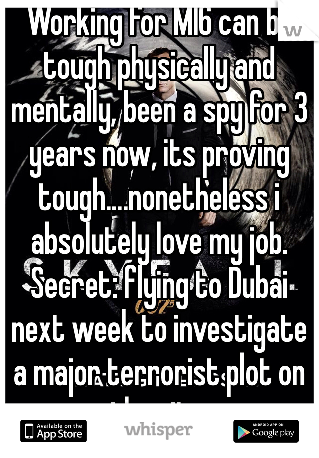 Working for MI6 can be tough physically and mentally, been a spy for 3 years now, its proving tough....nonetheless i absolutely love my job. Secret: flying to Dubai next week to investigate a major terrorist plot on the city.