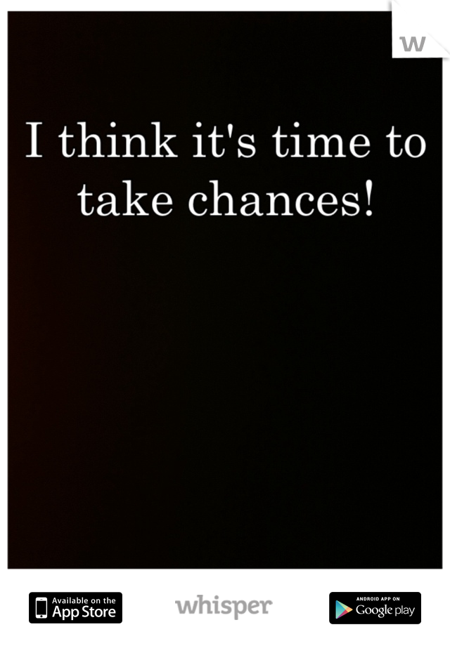 I think it's time to take chances!