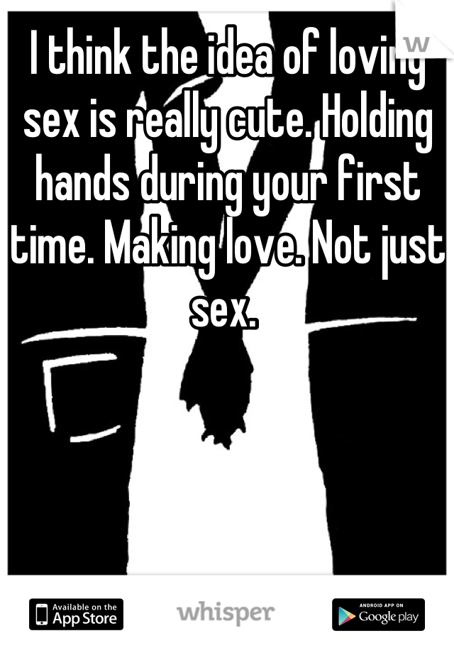 I think the idea of loving sex is really cute. Holding hands during your first time. Making love. Not just sex.