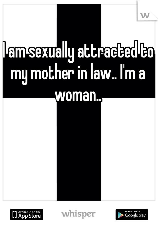 I am sexually attracted to my mother in law.. I'm a woman..