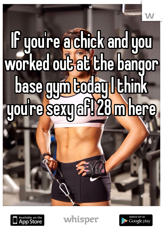 If you're a chick and you worked out at the bangor base gym today I think you're sexy af! 28 m here