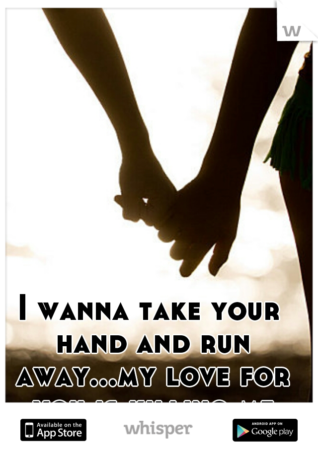 I wanna take your hand and run away...my love for you is killing me