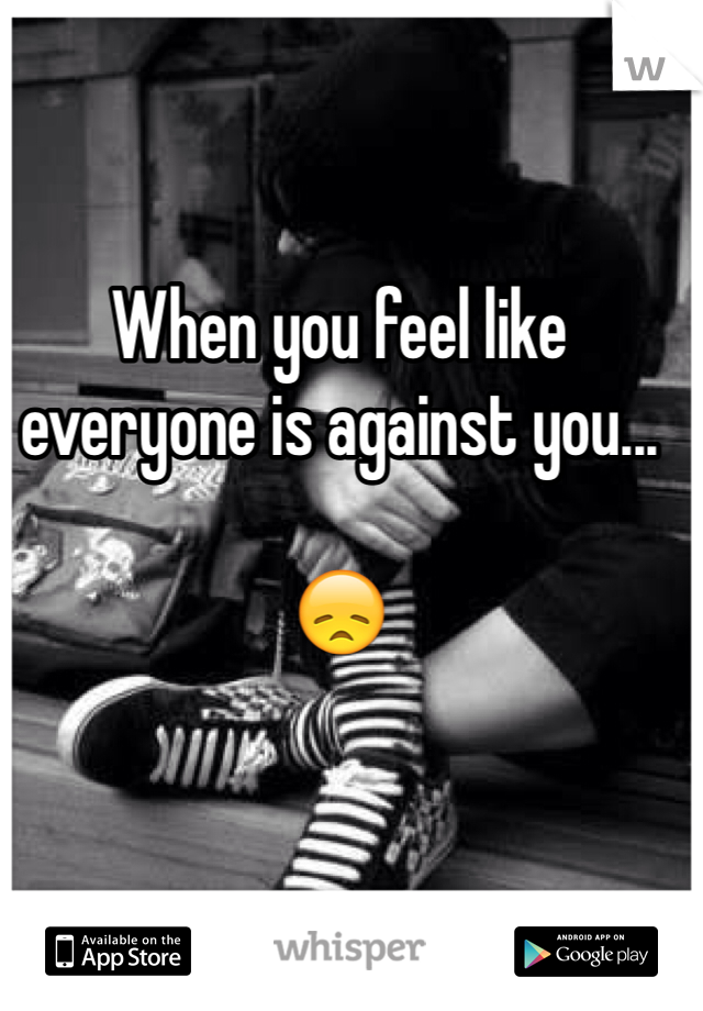 When you feel like everyone is against you...  😞