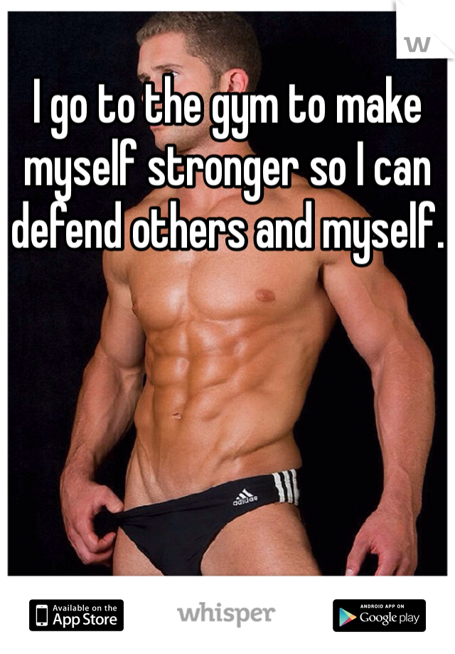 I go to the gym to make myself stronger so I can defend others and myself.