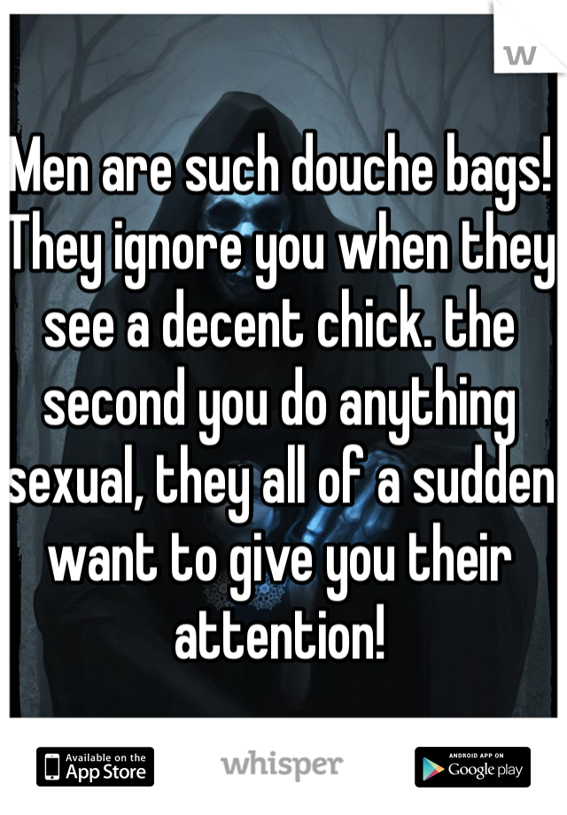 Men are such douche bags! They ignore you when they see a decent chick. the second you do anything sexual, they all of a sudden want to give you their attention!