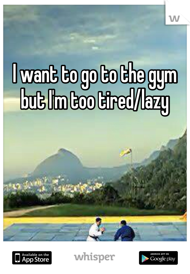 I want to go to the gym but I'm too tired/lazy