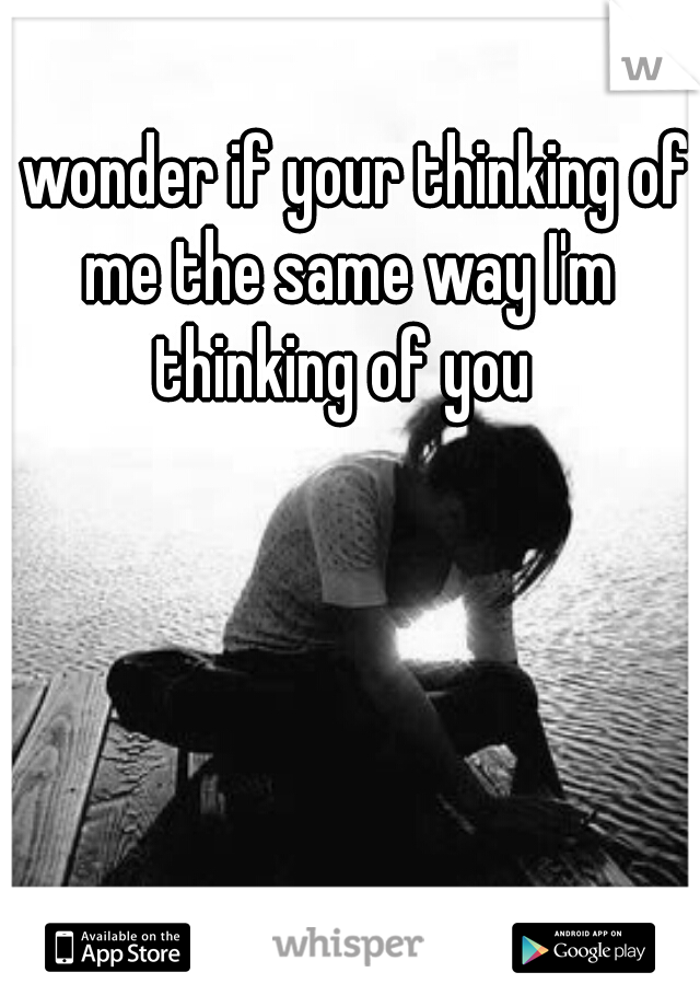 I wonder if your thinking of me the same way I'm thinking of you