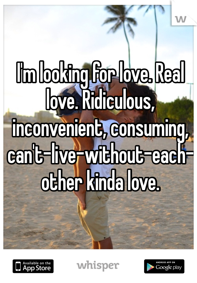I'm looking for love. Real love. Ridiculous, inconvenient, consuming, can't-live-without-each-other kinda love.