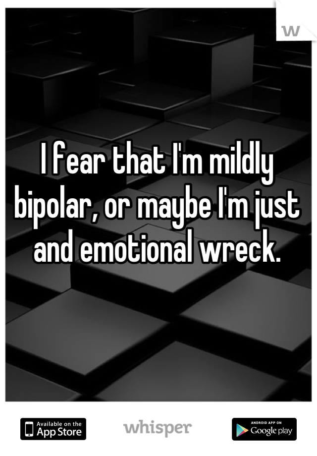 I fear that I'm mildly bipolar, or maybe I'm just and emotional wreck.