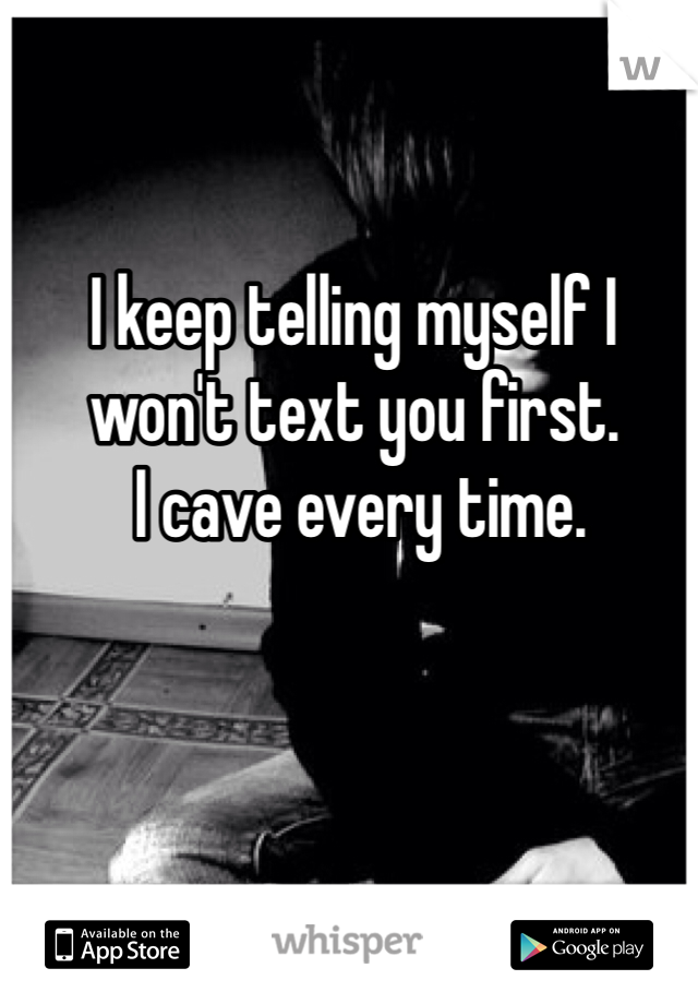 I keep telling myself I won't text you first.  I cave every time.