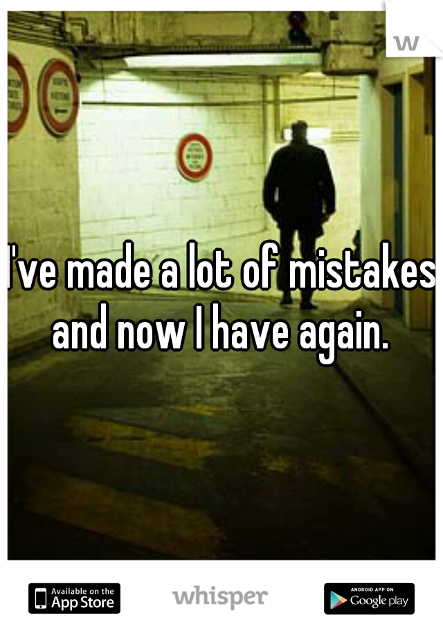 I've made a lot of mistakes and now I have again.