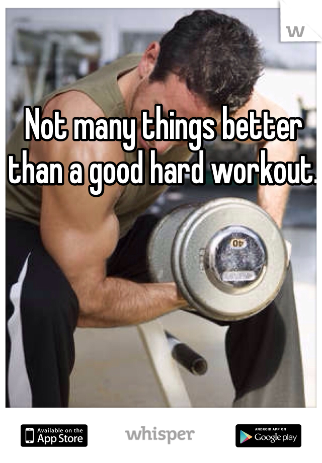 Not many things better than a good hard workout.