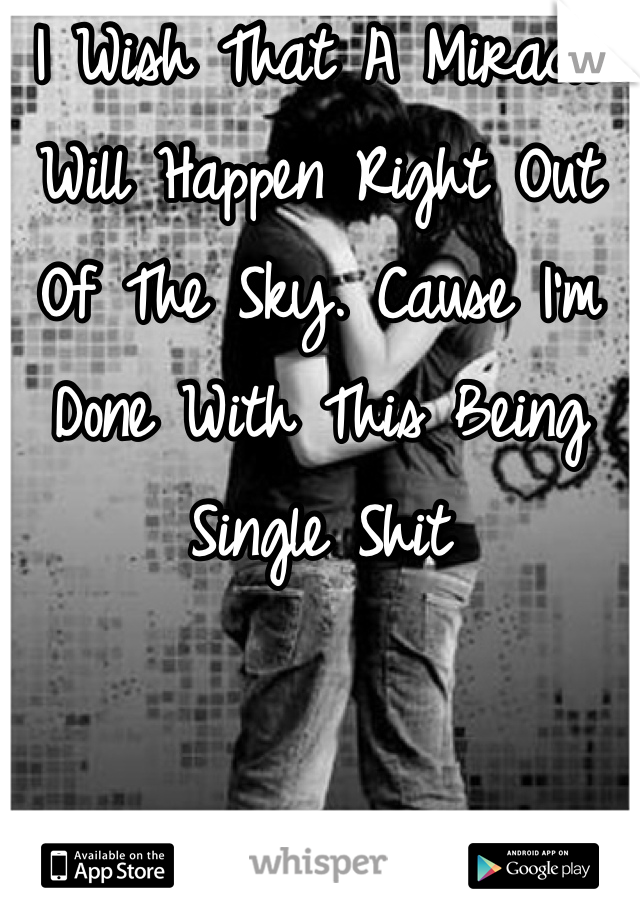 I Wish That A Miracle Will Happen Right Out Of The Sky. Cause I'm Done With This Being Single Shit
