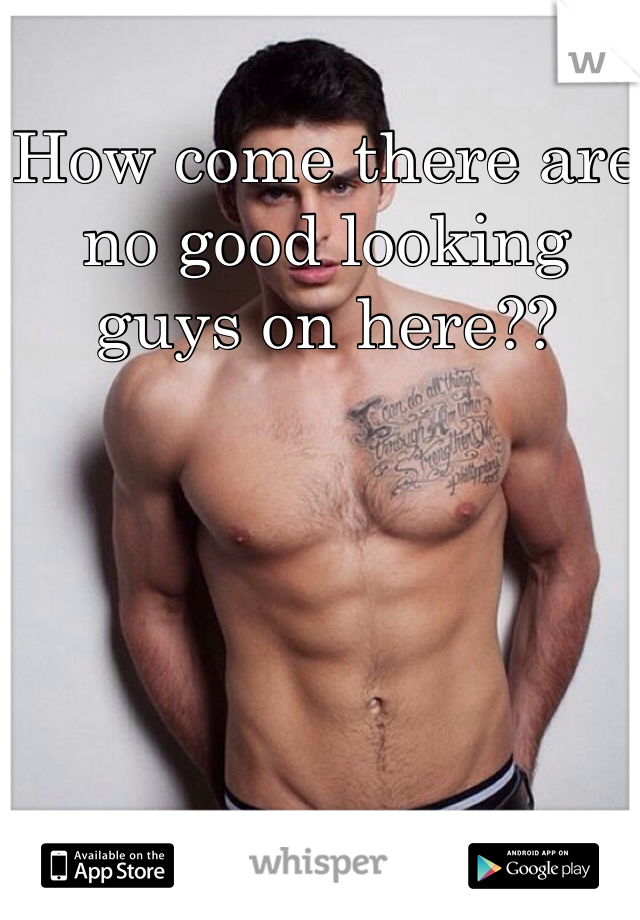 How come there are no good looking guys on here??
