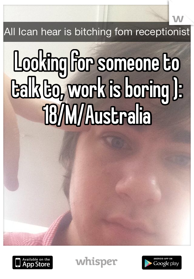 Looking for someone to talk to, work is boring ): 18/M/Australia
