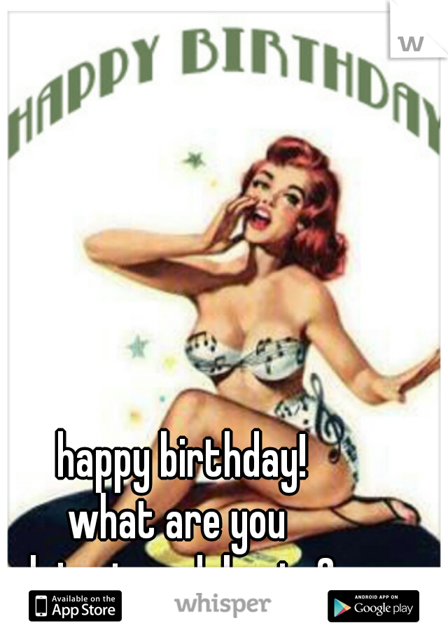 happy birthday! what are you  doing to celebrate?