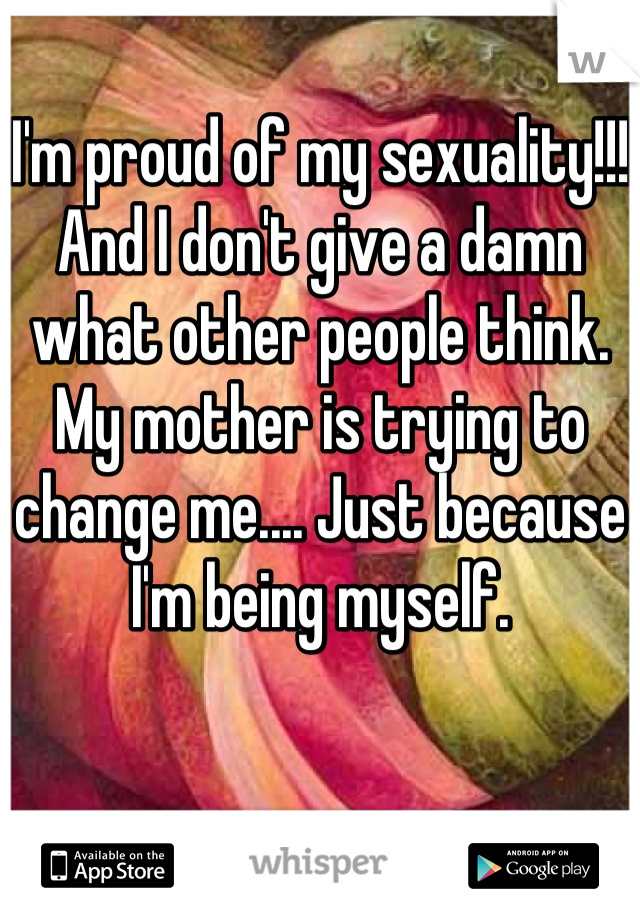 I'm proud of my sexuality!!! And I don't give a damn what other people think. My mother is trying to change me.... Just because I'm being myself.