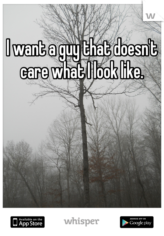 I want a guy that doesn't care what I look like.