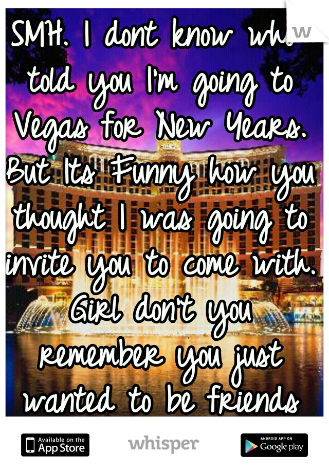 SMH. I dont know who told you I'm going to Vegas for New Years. But Its Funny how you thought I was going to invite you to come with. Girl don't you remember you just wanted to be friends LMAO