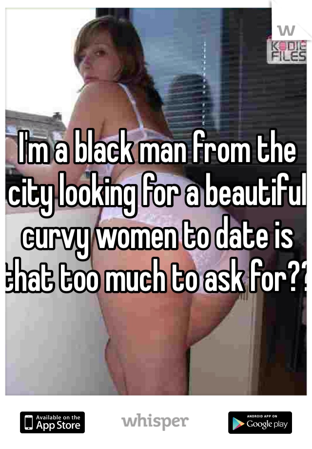I'm a black man from the city looking for a beautiful curvy women to date is that too much to ask for??