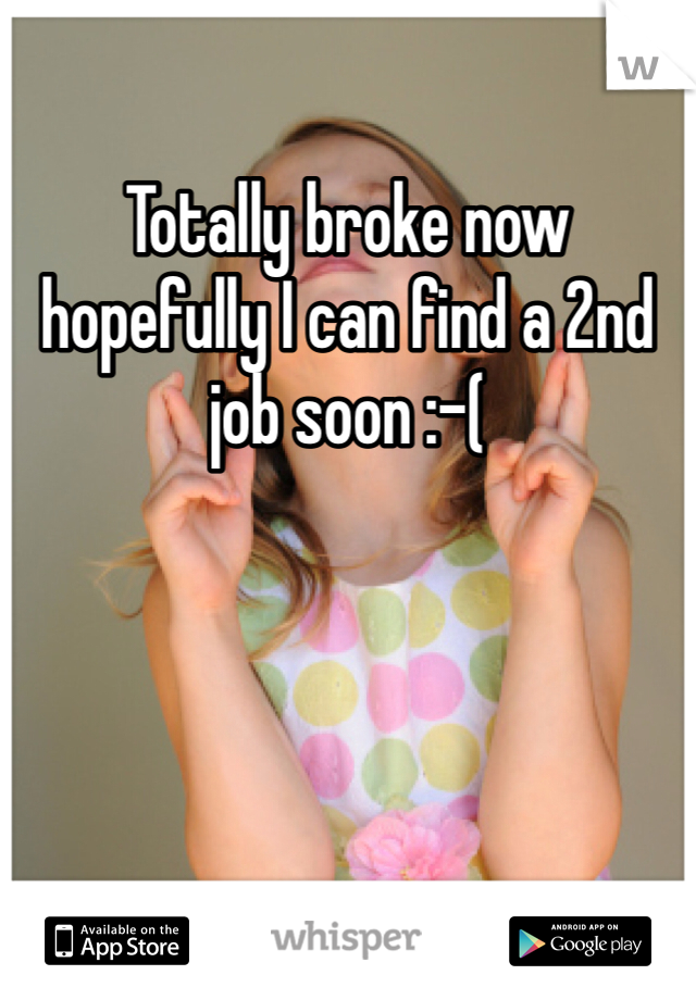 Totally broke now hopefully I can find a 2nd job soon :-(