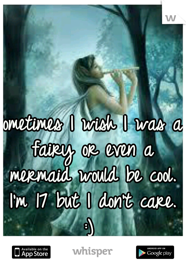 Sometimes I wish I was a fairy or even a mermaid would be cool. I'm 17 but I don't care. :)