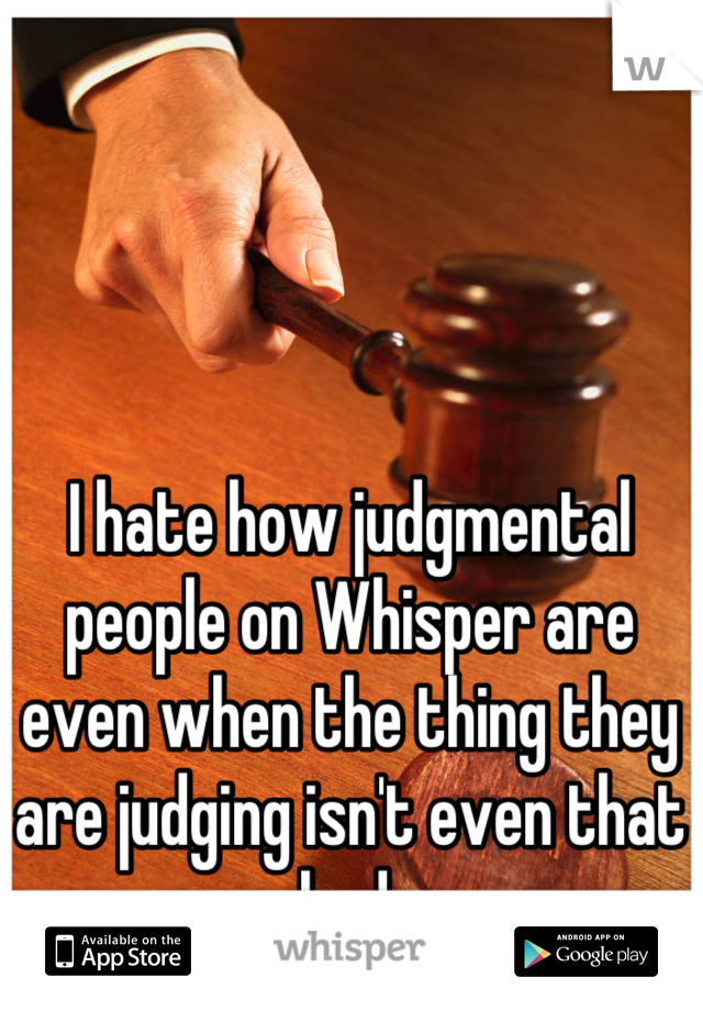 I hate how judgmental people on Whisper are even when the thing they are judging isn't even that bad.