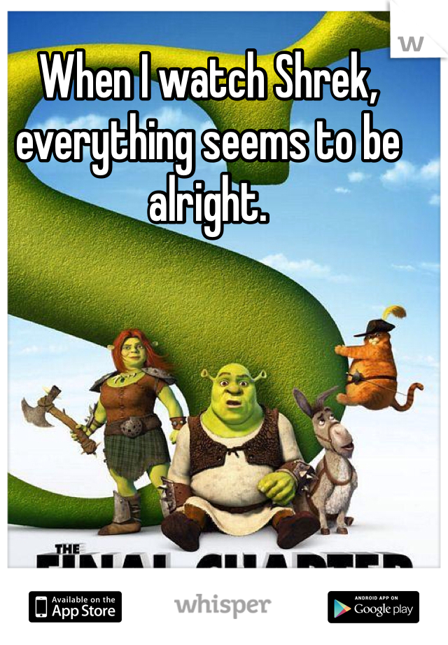 When I watch Shrek, everything seems to be alright.
