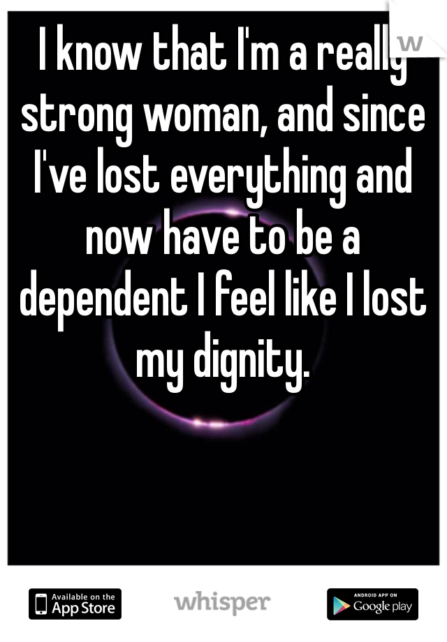 I know that I'm a really strong woman, and since I've lost everything and now have to be a dependent I feel like I lost my dignity.