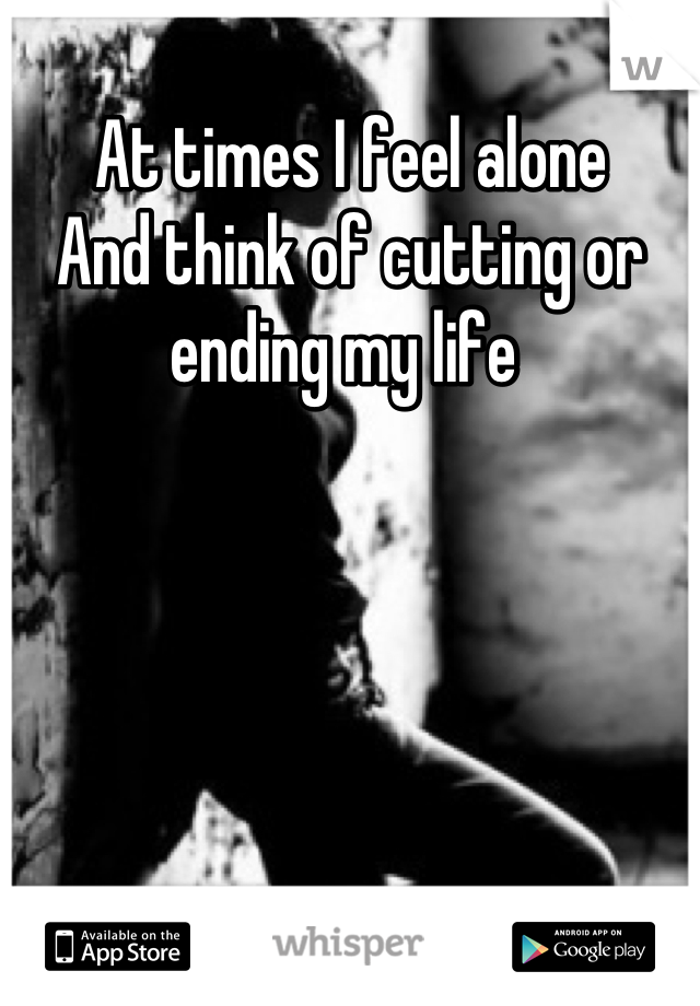 At times I feel alone  And think of cutting or ending my life