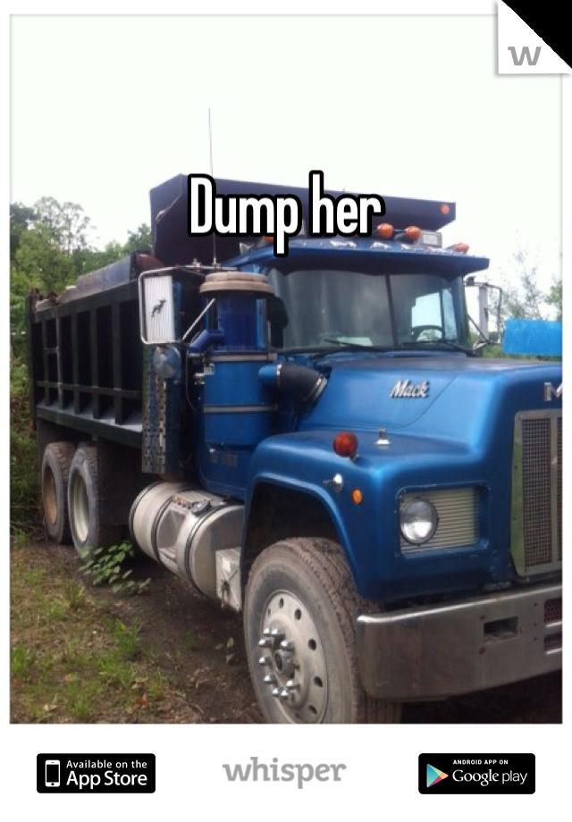 Dump her