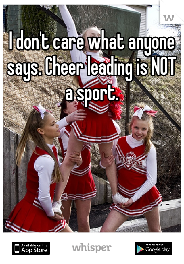 I don't care what anyone says. Cheer leading is NOT a sport.