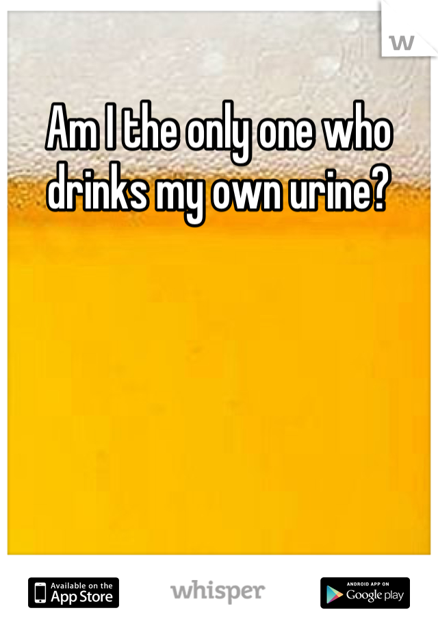 Am I the only one who drinks my own urine?
