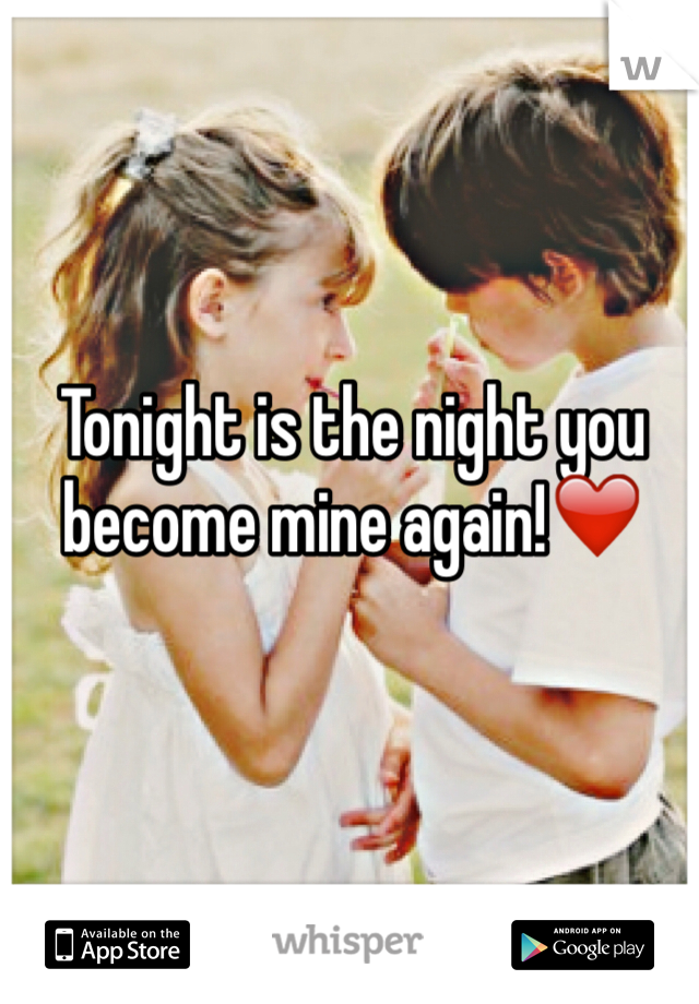 Tonight is the night you become mine again!❤️