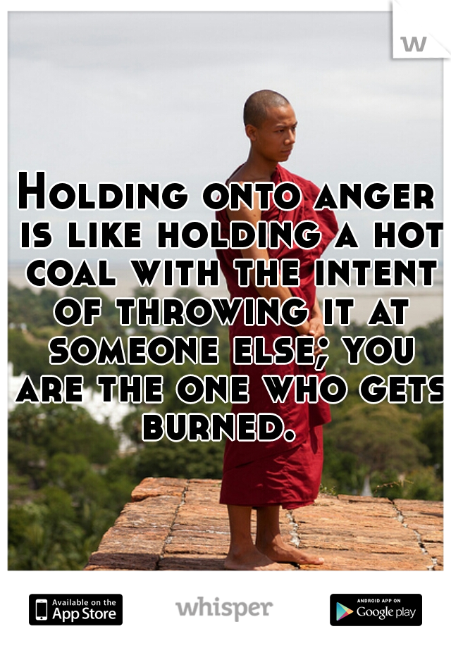 Holding onto anger is like holding a hot coal with the intent of throwing it at someone else; you are the one who gets burned.