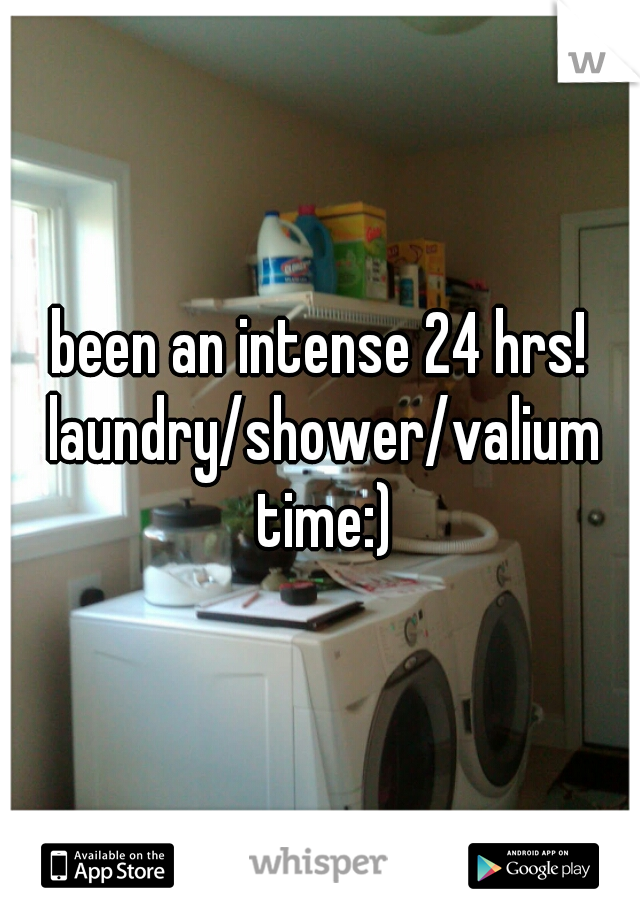 been an intense 24 hrs! laundry/shower/valium time:)